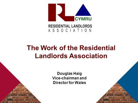 The Work of the Residential Landlords Association Douglas Haig Vice-chairman and Director for Wales.