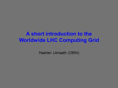 A short introduction to the Worldwide LHC Computing Grid Maarten Litmaath (CERN)