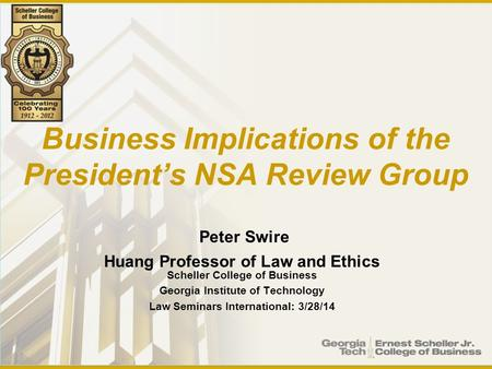 Business Implications of the President's NSA Review Group Peter Swire Huang Professor of Law and Ethics Scheller College of Business Georgia Institute.