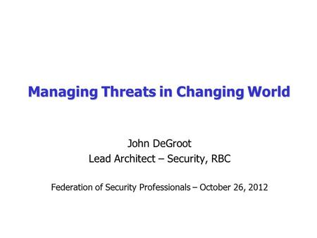Managing Threats in Changing World John DeGroot Lead Architect – Security, RBC Federation of Security Professionals – October 26, 2012.