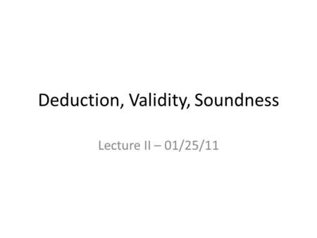 Deduction, Validity, Soundness Lecture II – 01/25/11.