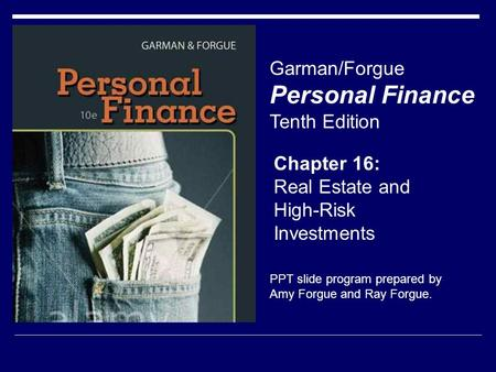 Chapter 16: Real Estate and High-Risk Investments Garman/Forgue Personal Finance Tenth Edition PPT slide program prepared by Amy Forgue and Ray Forgue.
