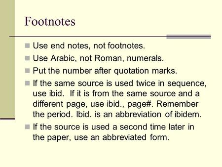 Footnotes Use end notes, not footnotes. Use Arabic, not Roman, numerals. Put the number after quotation marks. If the same source is used twice in sequence,