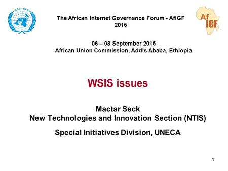 WSIS issues Mactar Seck New Technologies and Innovation Section (NTIS) Special Initiatives Division, UNECA 1 The African Internet Governance Forum - AfIGF.