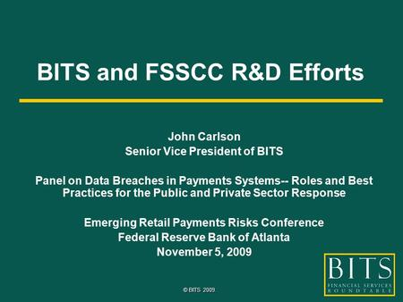 © BITS 2009. BITS and FSSCC R&D Efforts John Carlson Senior Vice President of BITS Panel on Data Breaches in Payments Systems-- Roles and Best Practices.