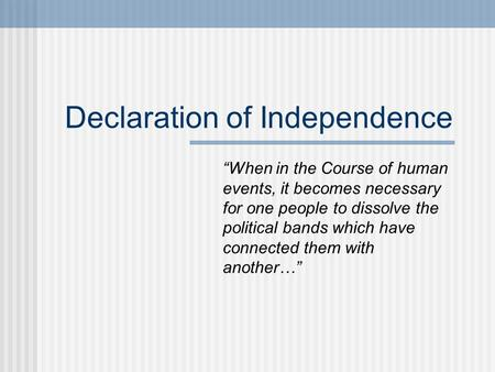 "Declaration of Independence ""When in the Course of human events, it becomes necessary for one people to dissolve the political bands which have connected."