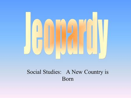 Social Studies: A New Country is Born 100 200 400 300 400 Choice1Choice 2Choice 3Choice 4 300 200 400 200 100 500 100.