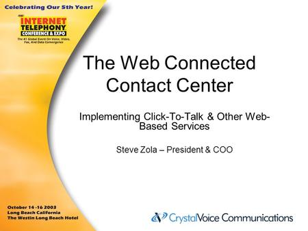 The Web Connected Contact Center Implementing Click-To-Talk & Other Web- Based Services Steve Zola – President & COO.