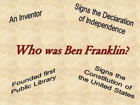 Who was Ben Franklin? Ben Franklin was... Born in Boston, Massachusetts on January 17, 1706.