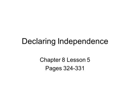 Declaring Independence Chapter 8 Lesson 5 Pages 324-331.