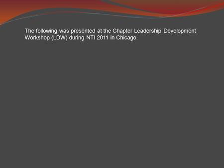 The following was presented at the Chapter Leadership Development Workshop (LDW) during NTI 2011 in Chicago.