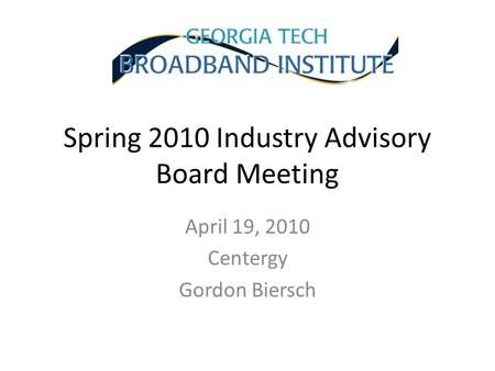 Spring 2010 Industry Advisory Board Meeting April 19, 2010 Centergy Gordon Biersch.