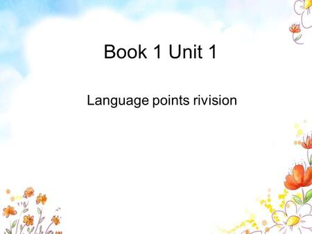 Book 1 Unit 1 Language points rivision. 一. 用 add up; add up to; add to 完成句子。 1. The time I spend in commuting every day _________ two and a half hours.