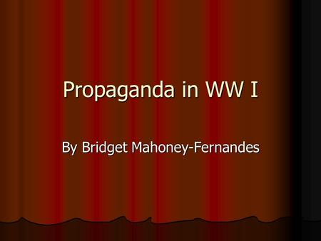 Propaganda in WW I By Bridget Mahoney-Fernandes. Background and Context First widespread and systematic use of propaganda by governments occurred during.