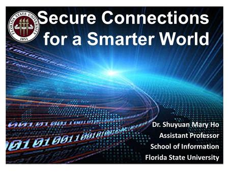 Secure Connections for a Smarter World Dr. Shuyuan Mary Ho Assistant Professor School of Information Florida State University.