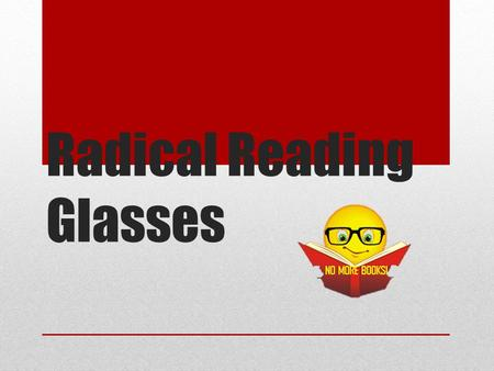Radical Reading Glasses. Presented by Radical Reading Glasses, LLC Group Members Jamie Campbell, Head of Design Nathan Reese, President, Founder Mikey.