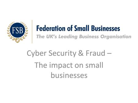 Cyber Security & Fraud – The impact on small businesses.