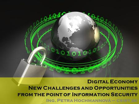 Digital Economy New Challenges and Opportunities from the point of Information Security Ing. Petra Hochmannová – csirt.sk.