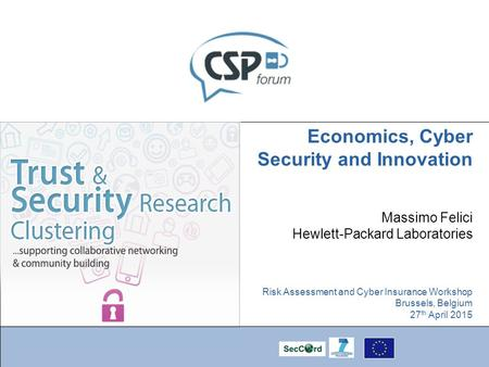 Economics, Cyber Security and Innovation Massimo Felici Hewlett-Packard Laboratories Risk Assessment and Cyber Insurance Workshop Brussels, Belgium 27.
