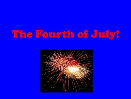 The Fourth of July!. Why We Celebrate On the 4th of July, 1776, the Declaration of Independence was approved by the Continental Congress. Independence.