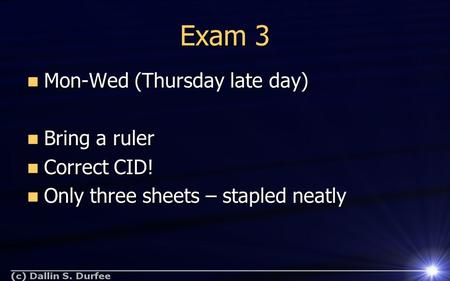 Exam 3 Mon-Wed (Thursday late day) Mon-Wed (Thursday late day) Bring a ruler Bring a ruler Correct CID! Correct CID! Only three sheets – stapled neatly.