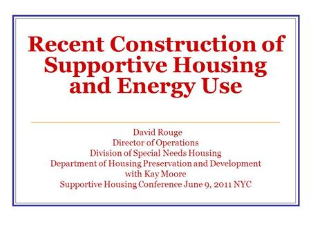 Recent Construction of Supportive Housing and Energy Use David Rouge Director of Operations Division of Special Needs Housing Department of Housing Preservation.