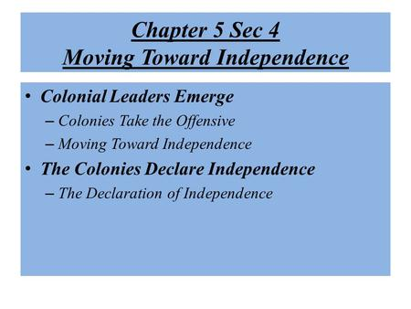 Chapter 5 Sec 4 Moving Toward Independence Colonial Leaders Emerge – Colonies Take the Offensive – Moving Toward Independence The Colonies Declare Independence.