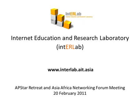 Internet Education and Research Laboratory (intERLab) www.interlab.ait.asia APStar Retreat and Asia Africa Networking Forum Meeting 20 February 2011.