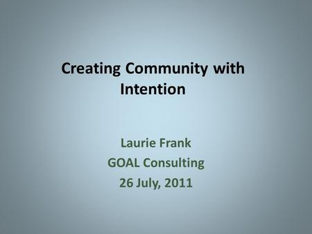 Creating Community with Intention Laurie Frank GOAL Consulting 26 July, 2011.