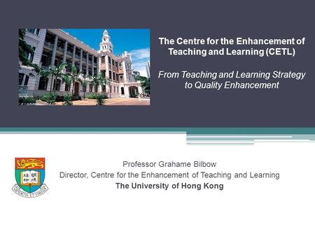 The Centre for the Enhancement of Teaching and Learning (CETL) From Teaching and Learning Strategy to Quality Enhancement Professor Grahame Bilbow Director,