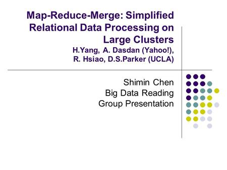 Map-Reduce-Merge: Simplified Relational Data Processing on Large Clusters H.Yang, A. Dasdan (Yahoo!), R. Hsiao, D.S.Parker (UCLA) Shimin Chen Big Data.