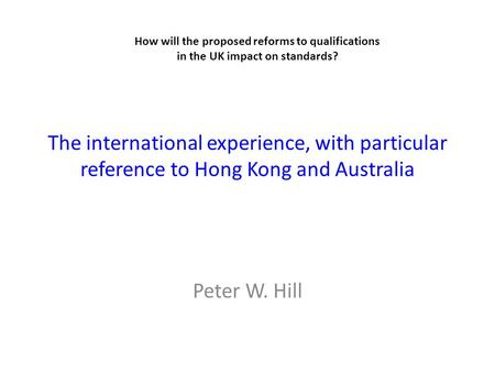 The international experience, with particular reference to Hong Kong and Australia Peter W. Hill How will the proposed reforms to qualifications in the.