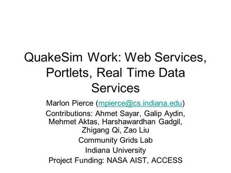 QuakeSim Work: Web Services, Portlets, Real Time Data Services Marlon Pierce Contributions: Ahmet Sayar,