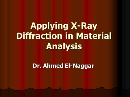 Applying X-Ray Diffraction in Material Analysis Dr. Ahmed El-Naggar.