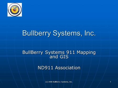 (c) 2008 BullBerry Systems, Inc. 1 Bullberry Systems, Inc. BullBerry Systems 911 Mapping and GIS ND911 Association.