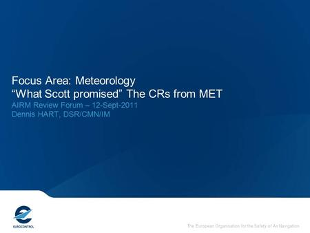 "The European Organisation for the Safety of Air Navigation Focus Area: Meteorology ""What Scott promised"" The CRs from MET AIRM Review Forum – 12-Sept-2011."