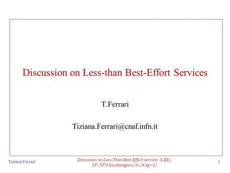 Tiziana Ferrari Discussion on Less-Than Best-Effort services (LBE), TF-NFN Southampton 18-29 Apr 02 1 Discussion on Less-than Best-Effort Services T.Ferrari.
