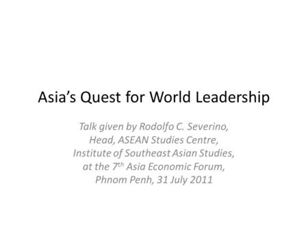 Asia's Quest for World Leadership Talk given by Rodolfo C. Severino, Head, ASEAN Studies Centre, Institute of Southeast Asian Studies, at the 7 th Asia.
