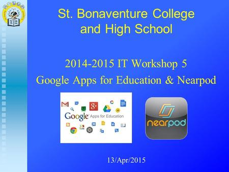 St. Bonaventure College and High School 2014-2015 IT Workshop 5 Google Apps for Education & Nearpod 13/Apr/2015.