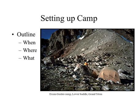 Setting up Camp Outline –When –Where –What Exum Guides camp, Lower Saddle, Grand Teton.