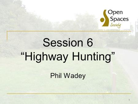 "1 Session 6 ""Highway Hunting"" Phil Wadey. Highway Hunting Another term for finding unrecorded public rights of way, and applying for them to be added."