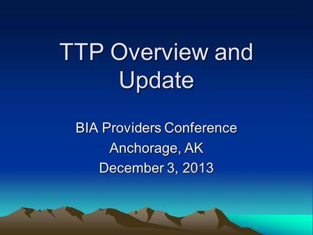 TTP Overview and Update BIA Providers Conference Anchorage, AK December 3, 2013.