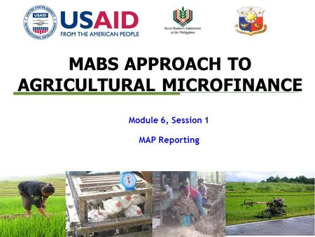 MABS APPROACH TO AGRICULTURAL MICROFINANCE Module 6, Session 1 MAP Reporting.