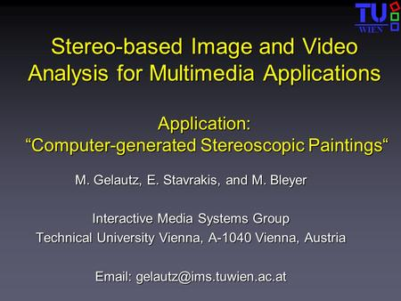 "WIEN Stereo-based Image and Video Analysis for Multimedia Applications Application: ""Computer-generated Stereoscopic Paintings"" M. Gelautz, E. Stavrakis,"