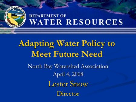 Adapting Water Policy to Meet Future Need North Bay Watershed Association April 4, 2008 Lester Snow Director.