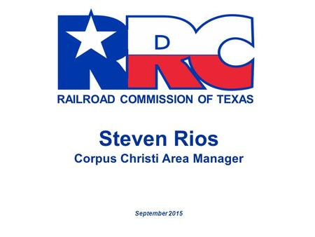 RAILROAD COMMISSION OF TEXAS Steven Rios Corpus Christi Area Manager September 2015.
