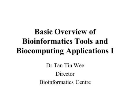 Basic Overview of Bioinformatics Tools and Biocomputing Applications I Dr Tan Tin Wee Director Bioinformatics Centre.