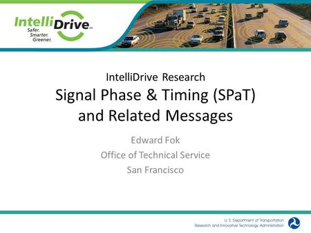 IntelliDrive Research Signal Phase & Timing (SPaT) and Related Messages Edward Fok Office of Technical Service San Francisco.