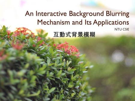 An Interactive Background Blurring Mechanism and Its Applications NTU CSIE 1 互動式背景模糊.