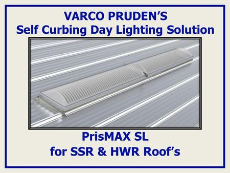VARCO PRUDEN'S Self Curbing Day Lighting Solution PrisMAX SL for SSR & HWR Roof's.